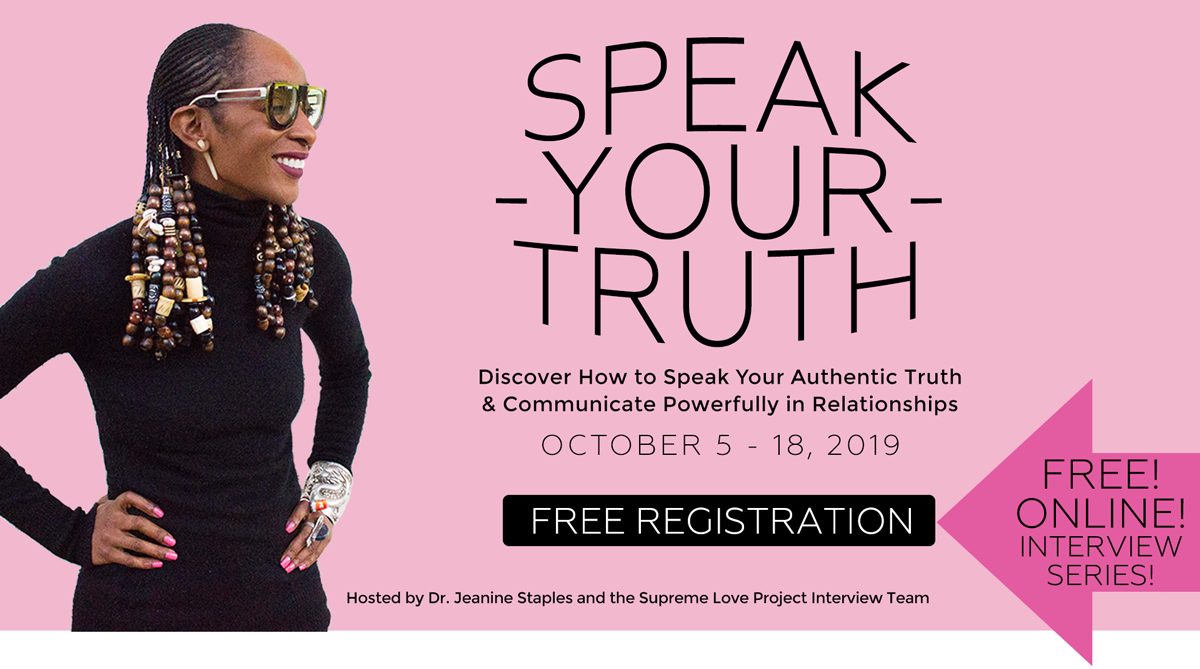 Speak Your Truth virtual summit - hosted by Dr. Jeanine Staples and the Supreme Love Project Interview Team. Discover How to Speak Your Authentic Truth and Communicate Powerfully in Relationships